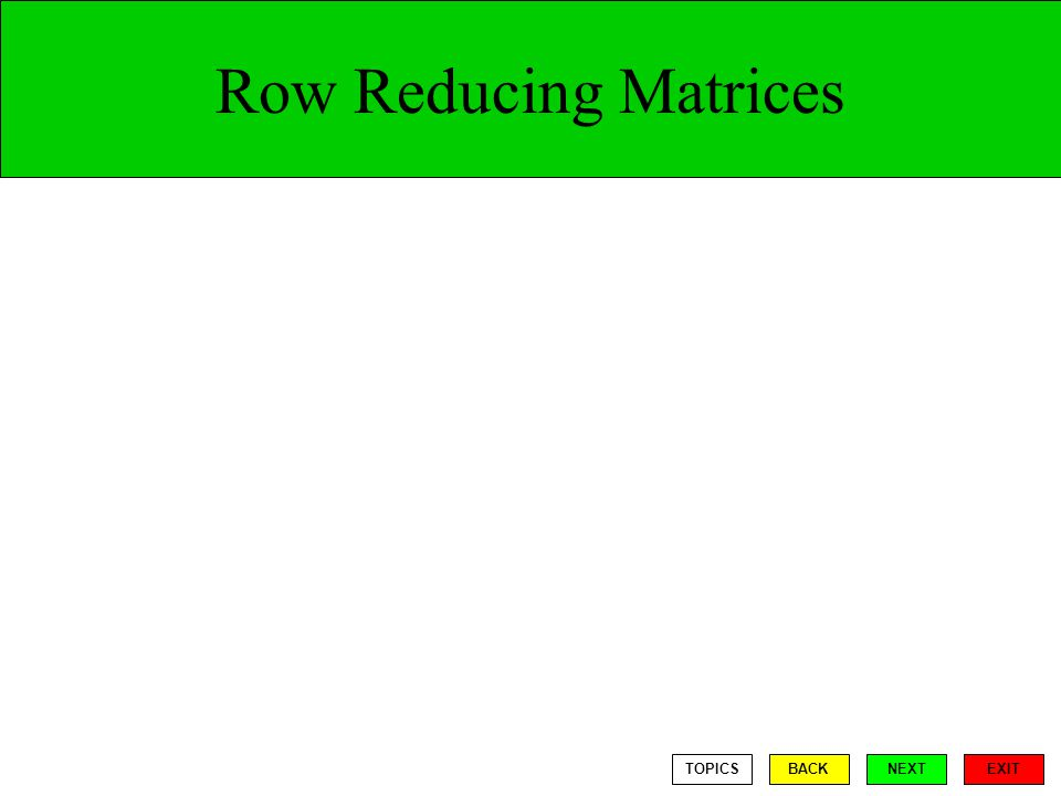 Row Reducing Matrices EXIT TOPICSBACKNEXT