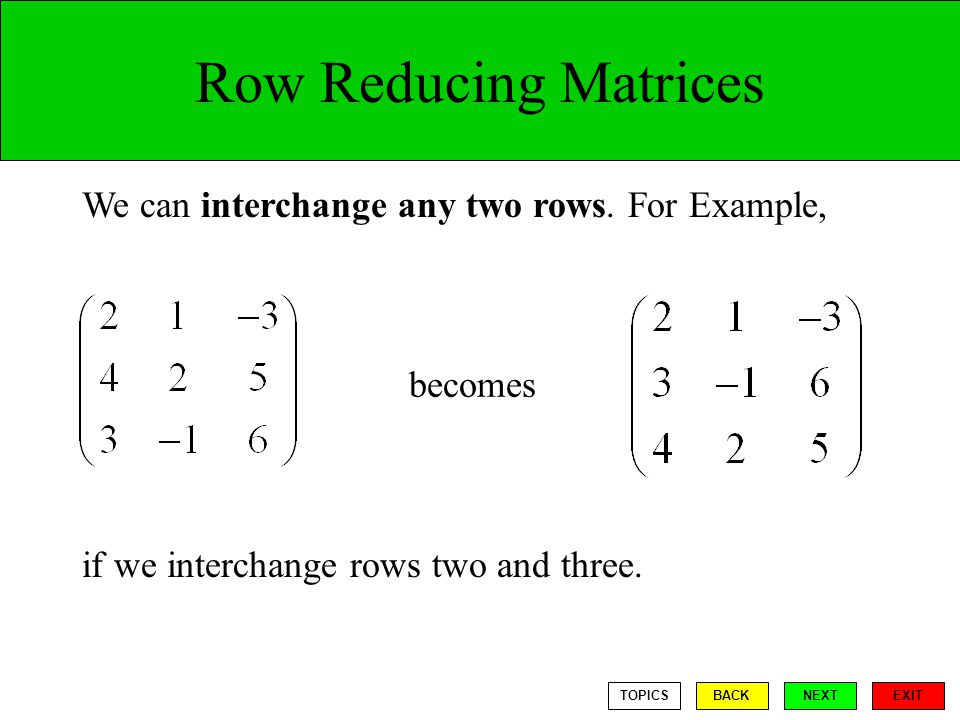 Row Reducing Matrices We can interchange any two rows.