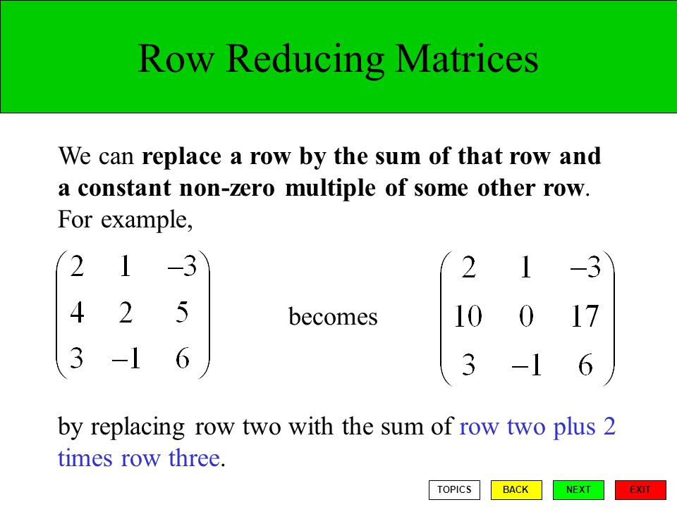 Row Reducing Matrices We can replace a row by the sum of that row and a constant non-zero multiple of some other row.