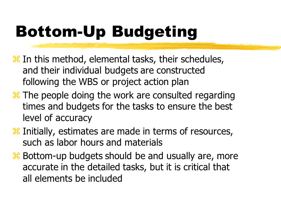 Bottom-Up Budgeting zAdvantages: yIndividuals closer to the work are apt to have a more accurate idea of resource requirements yThe direct involvement of low-level managers in budget preparation increases the likelihood that they will accept the result with a minimum of aversion yInvolvement is a good managerial training technique, giving junior managers valuable experience