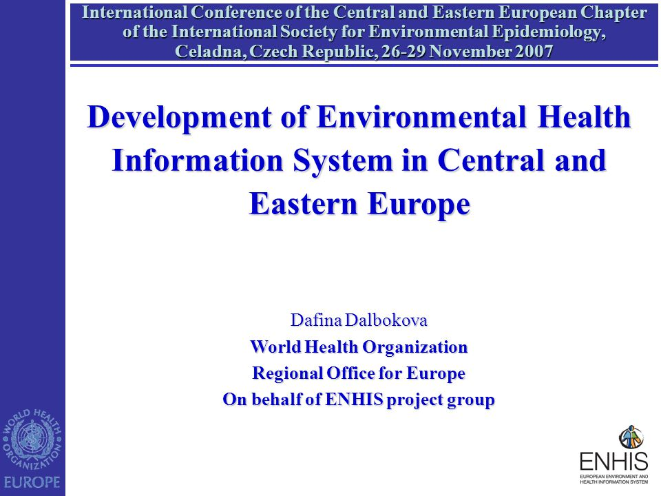 International Conference of the Central and Eastern European Chapter of the International Society for Environmental Epidemiology, Celadna, Czech Republic, 26-29 November 2007 Development of Environmental Health Information System in Central and Eastern Europe Dafina Dalbokova World Health Organization Regional Office for Europe On behalf of ENHIS project group