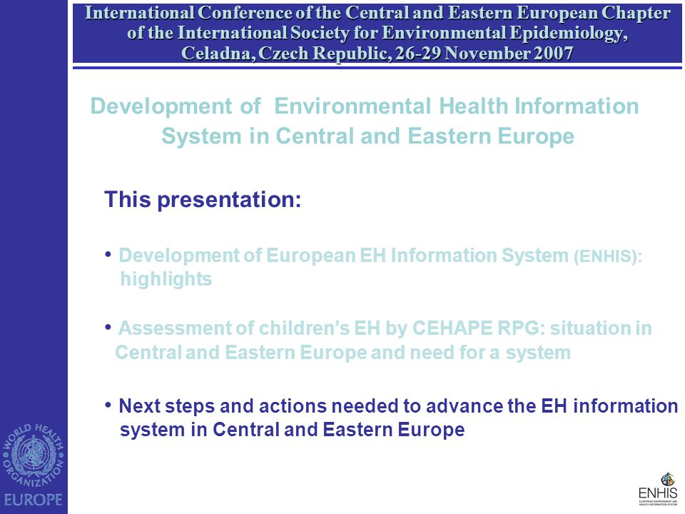 International Conference of the Central and Eastern European Chapter of the International Society for Environmental Epidemiology, Celadna, Czech Republic, 26-29 November 2007 This presentation: Development of European EH Information System (ENHIS): highlights Assessment of children's EH by CEHAPE RPG: situation in Central and Eastern Europe and need for a system Next steps and actions needed to advance the EH information system in Central and Eastern Europe Development of Environmental Health Information System in Central and Eastern Europe