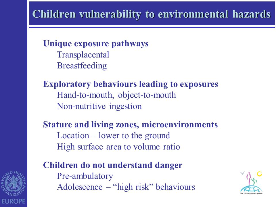 Children vulnerability to environmental hazards Unique exposure pathways Transplacental Breastfeeding Exploratory behaviours leading to exposures Hand-to-mouth, object-to-mouth Non-nutritive ingestion Stature and living zones, microenvironments Location – lower to the ground High surface area to volume ratio Children do not understand danger Pre-ambulatory Adolescence – high risk behaviours
