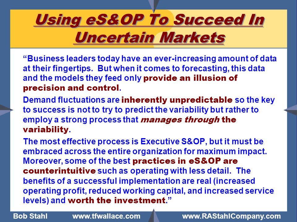"""Bob Stahl www.tfwallace.com www.RAStahlCompany.com Using eS&OP To Succeed In Uncertain Markets """"Business leaders today have an ever-increasing amount"""