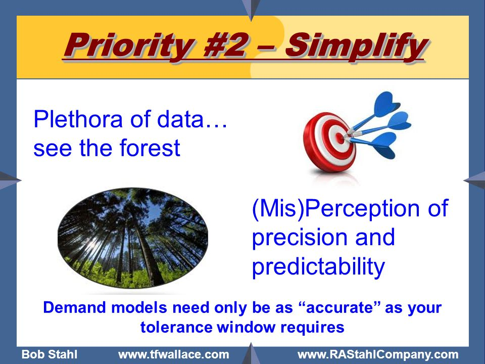 """Bob Stahl www.tfwallace.com www.RAStahlCompany.com Priority #2 – Simplify Plethora of data… see the forest Demand models need only be as """"accurate"""" as"""