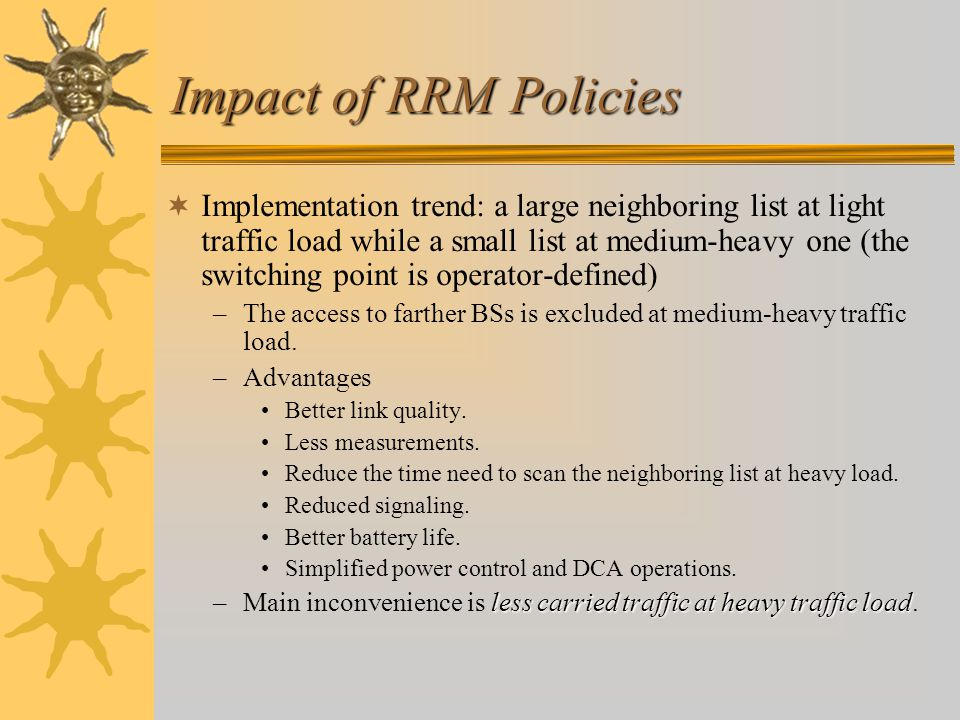 Impact of RRM Policies  Implementation trend: a large neighboring list at light traffic load while a small list at medium-heavy one (the switching point is operator-defined) –The access to farther BSs is excluded at medium-heavy traffic load.