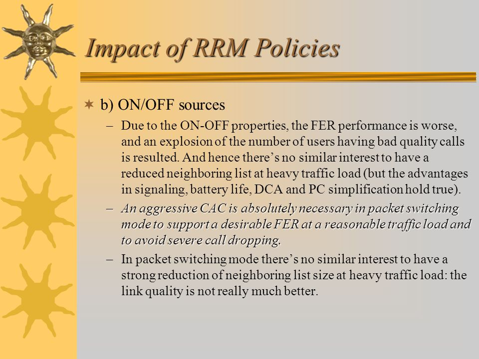 Impact of RRM Policies  b) ON/OFF sources –Due to the ON-OFF properties, the FER performance is worse, and an explosion of the number of users having bad quality calls is resulted.