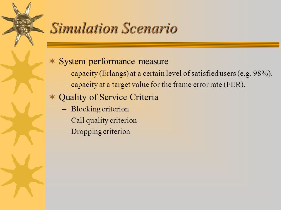 Simulation Scenario  System performance measure –capacity (Erlangs) at a certain level of satisfied users (e.g.