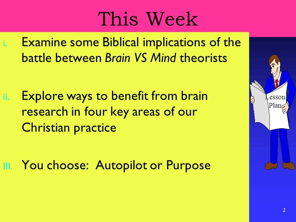 2 This Week i. Examine some Biblical implications of the battle between Brain VS Mind theorists ii. Explore ways to benefit from brain research in fou