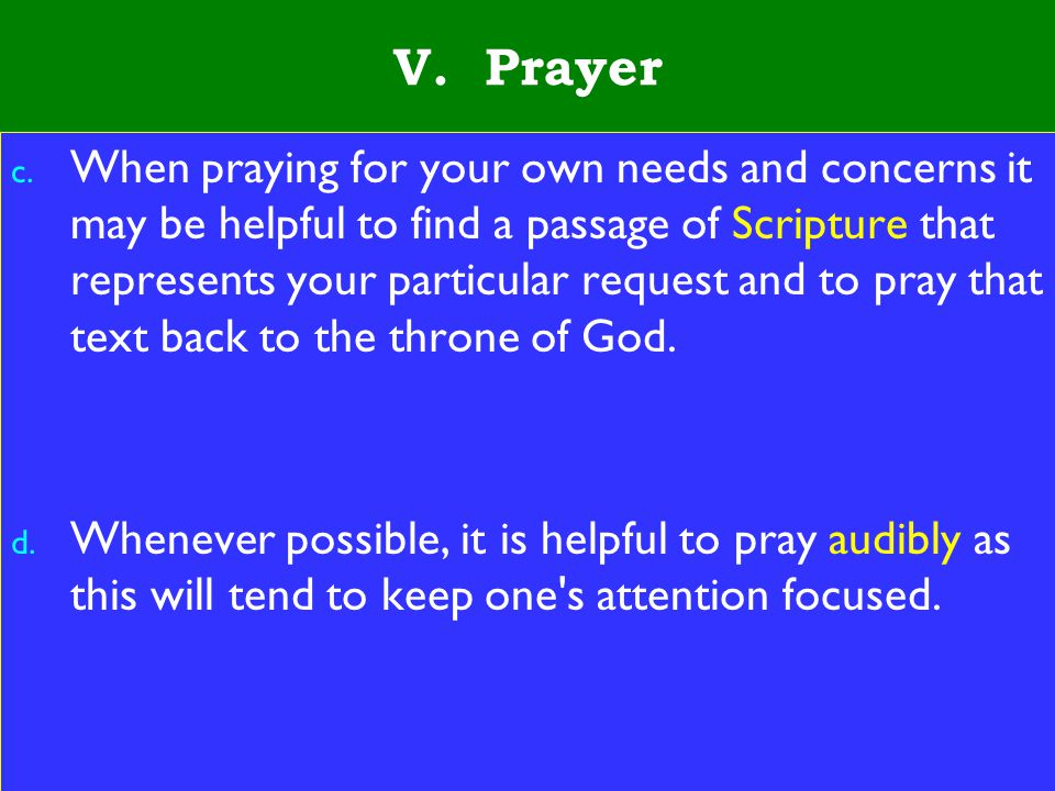 22 V. Prayer c. When praying for your own needs and concerns it may be helpful to find a passage of Scripture that represents your particular request