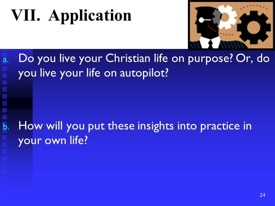 a. Do you live your Christian life on purpose? Or, do you live your life on autopilot? b. How will you put these insights into practice in your own li