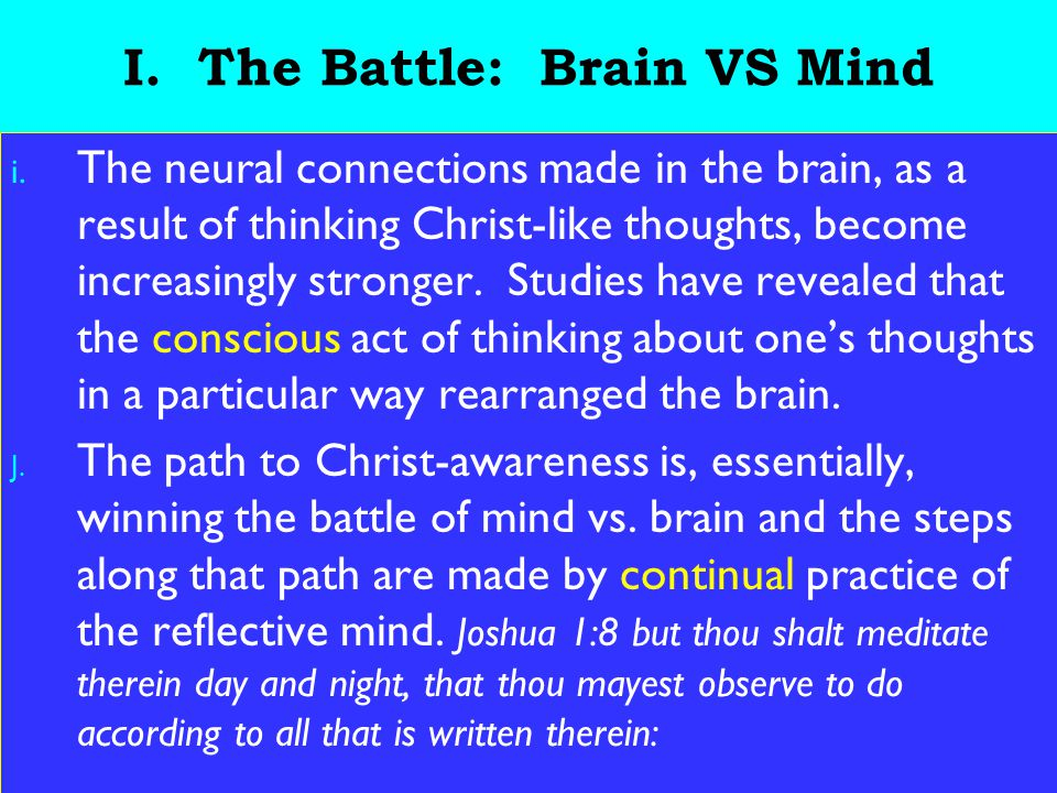 8 I. The Battle: Brain VS Mind i. The neural connections made in the brain, as a result of thinking Christ-like thoughts, become increasingly stronger