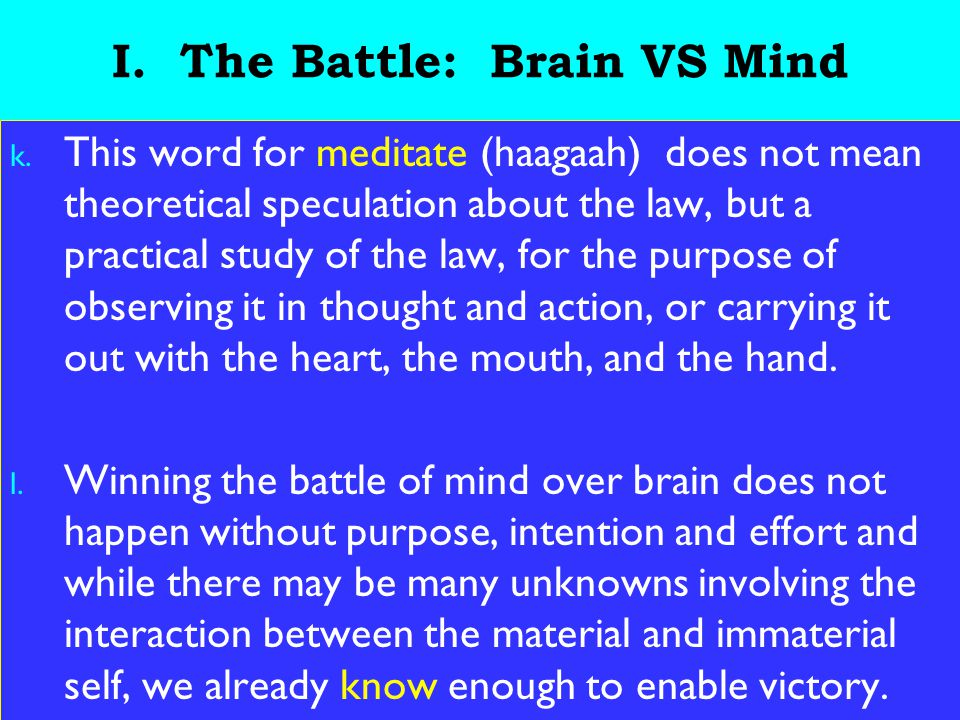 9 I. The Battle: Brain VS Mind k. This word for meditate (haagaah) does not mean theoretical speculation about the law, but a practical study of the l