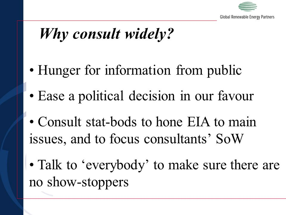 Hunger for information from public Ease a political decision in our favour Consult stat-bods to hone EIA to main issues, and to focus consultants' SoW Talk to 'everybody' to make sure there are no show-stoppers Why consult widely?