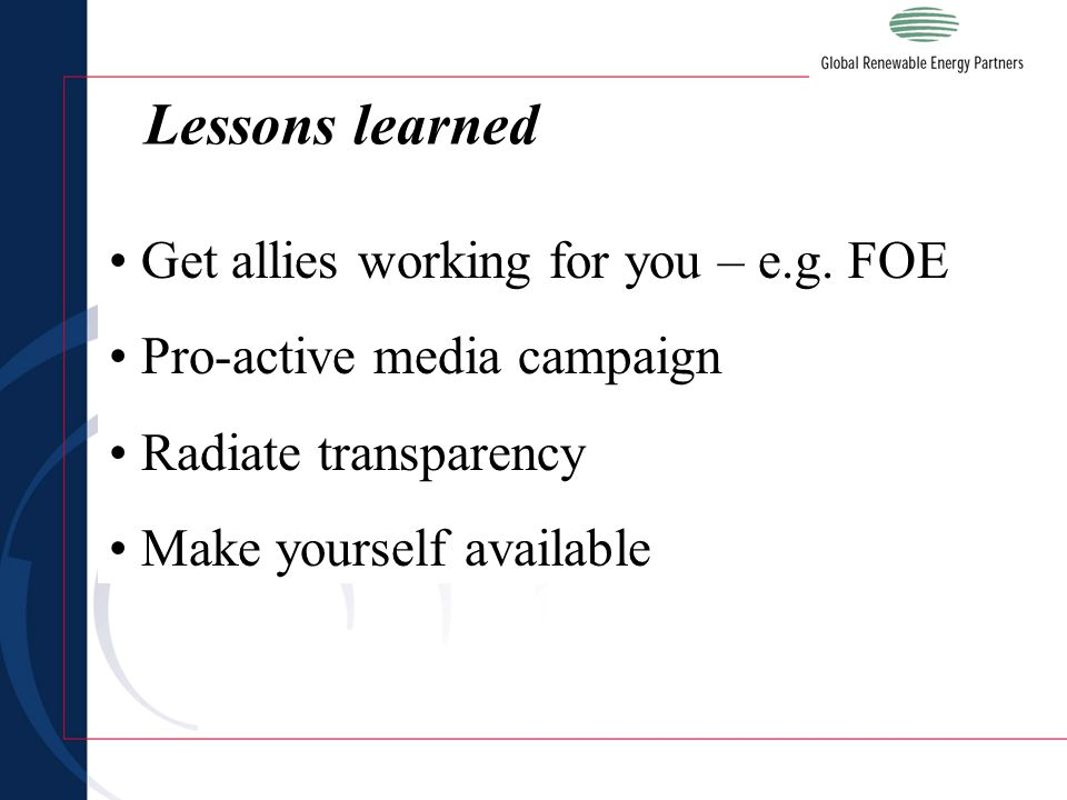 Get allies working for you – e.g. FOE Pro-active media campaign Radiate transparency Make yourself available Lessons learned