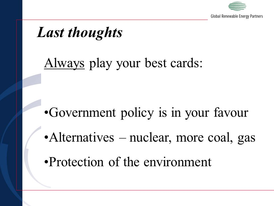 Last thoughts Always play your best cards: Government policy is in your favour Alternatives – nuclear, more coal, gas Protection of the environment