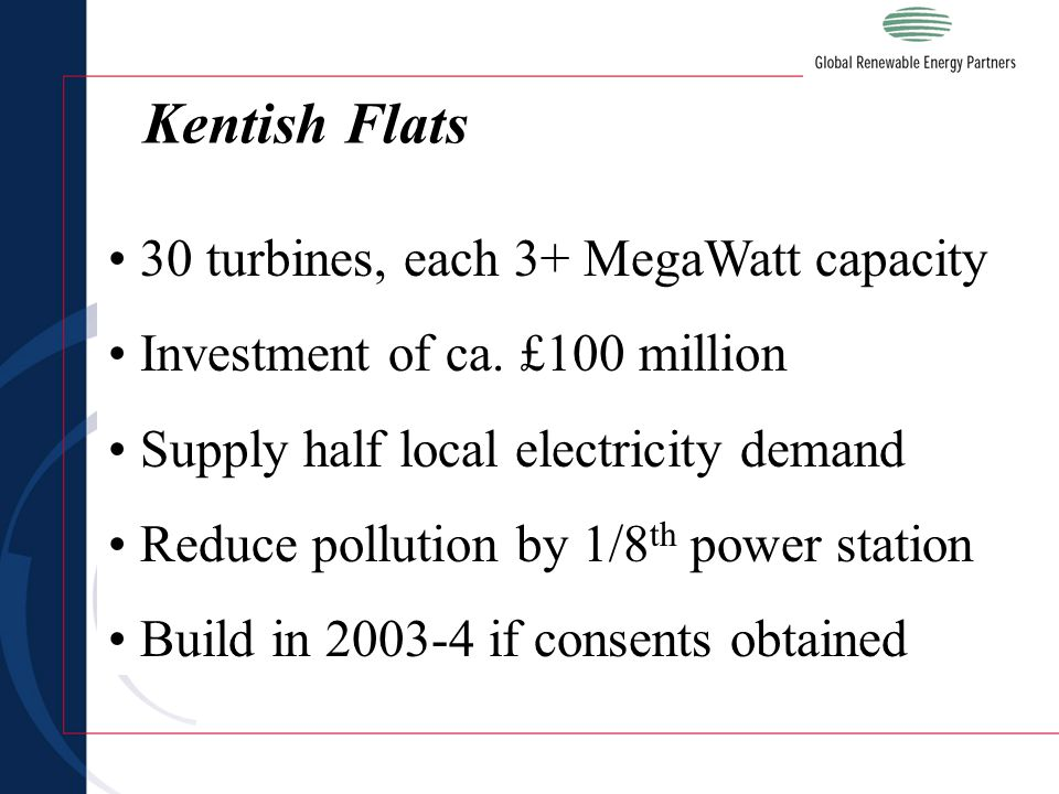 30 turbines, each 3+ MegaWatt capacity Investment of ca. £100 million Supply half local electricity demand Reduce pollution by 1/8 th power station Bu