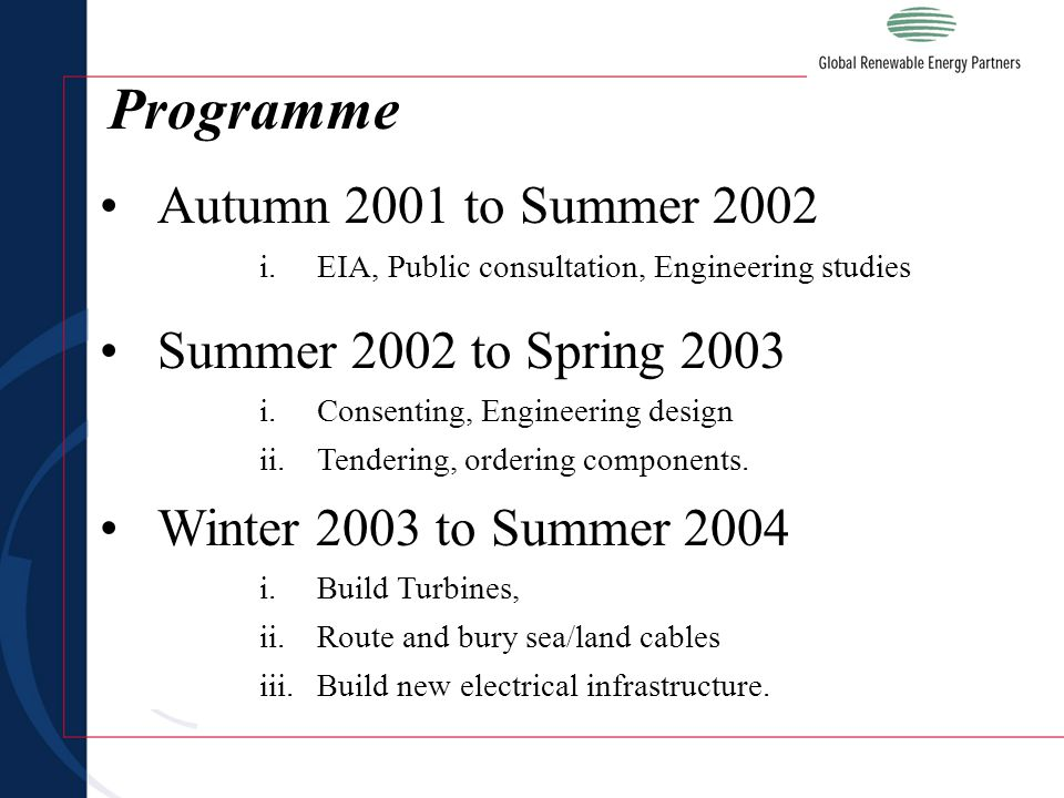 Programme Autumn 2001 to Summer 2002 i.EIA, Public consultation, Engineering studies Summer 2002 to Spring 2003 i.Consenting, Engineering design ii.Tendering, ordering components.