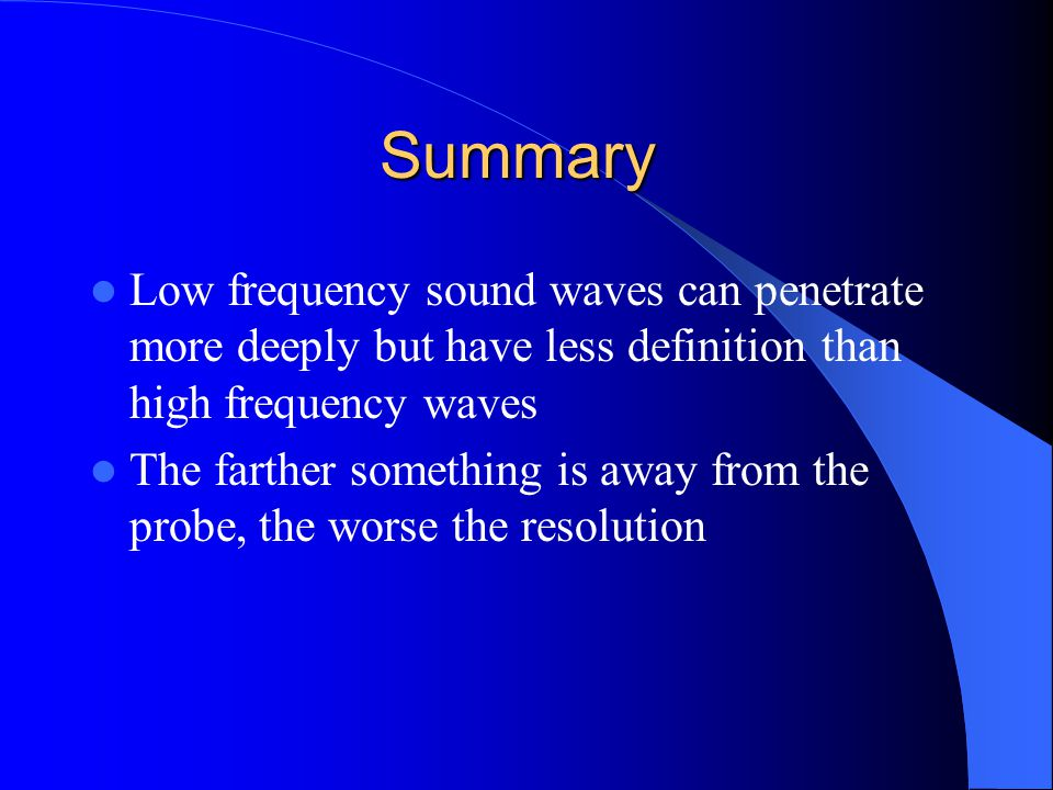 Summary Low frequency sound waves can penetrate more deeply but have less definition than high frequency waves The farther something is away from the probe, the worse the resolution