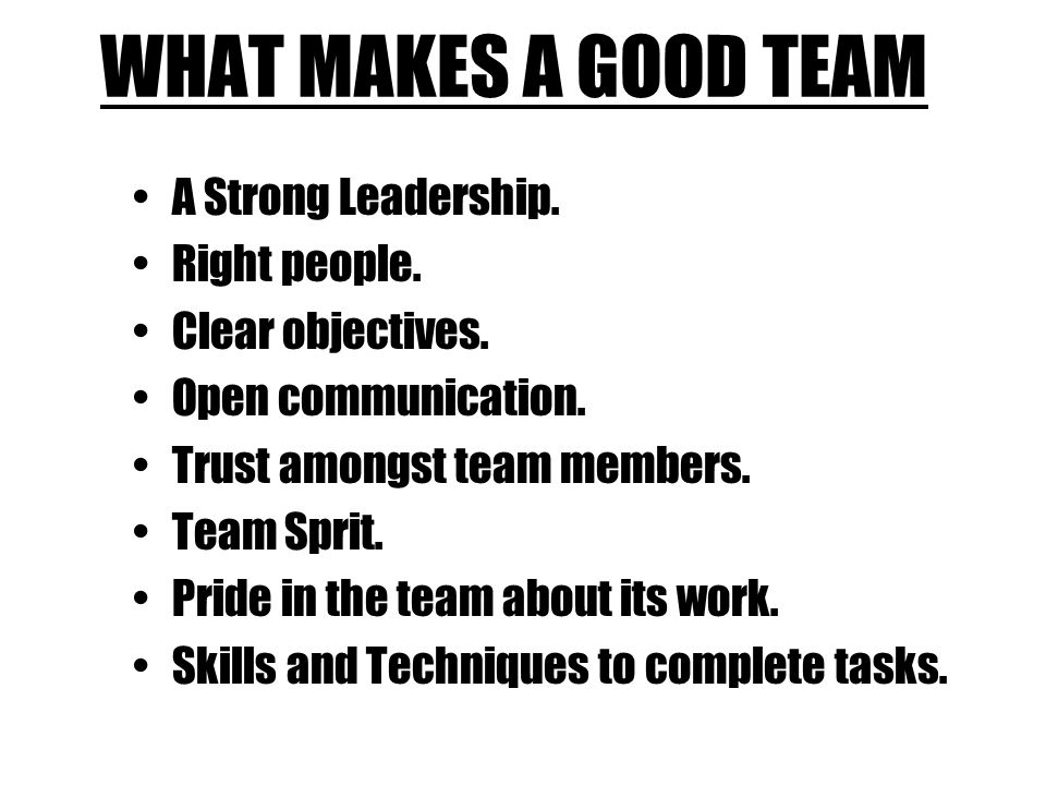 WHAT MAKES A GOOD TEAM A Strong Leadership. Right people.