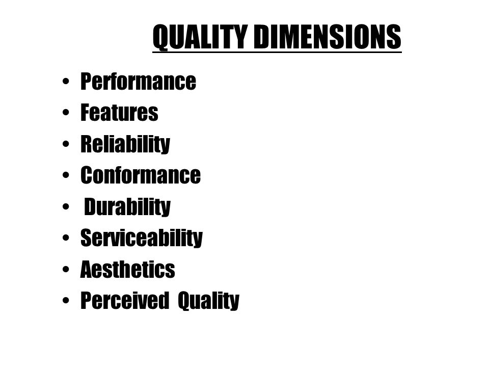 QUALITY DIMENSIONS Performance Features Reliability Conformance Durability Serviceability Aesthetics Perceived Quality
