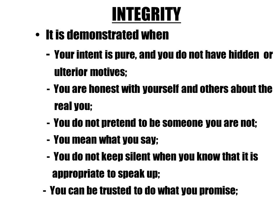 INTEGRITY It is demonstrated when - Your intent is pure, and you do not have hidden or ulterior motives; - You are honest with yourself and others about the real you; - You do not pretend to be someone you are not; - You mean what you say; - You do not keep silent when you know that it is appropriate to speak up; - You can be trusted to do what you promise;