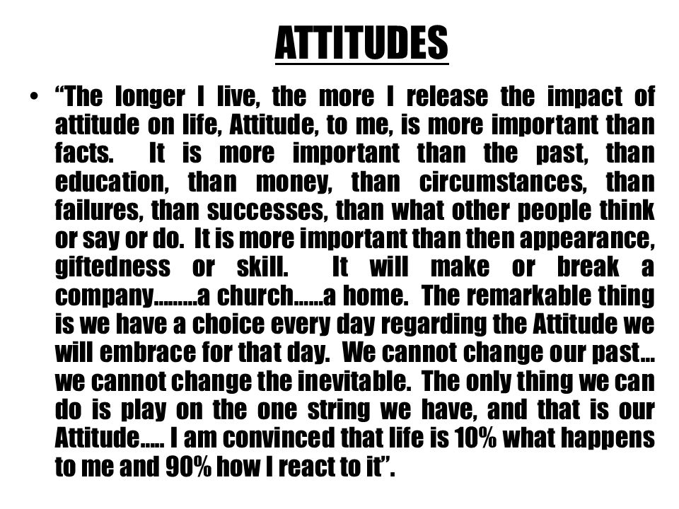 ATTITUDES The longer I live, the more I release the impact of attitude on life, Attitude, to me, is more important than facts.