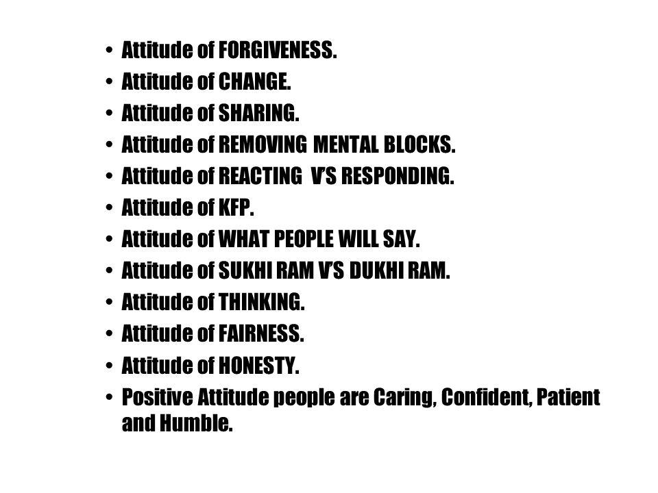 Attitude of FORGIVENESS. Attitude of CHANGE. Attitude of SHARING. Attitude of REMOVING MENTAL BLOCKS. Attitude of REACTING V'S RESPONDING. Attitude of