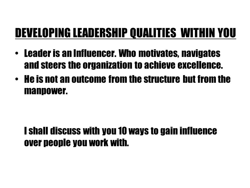 DEVELOPING LEADERSHIP QUALITIES WITHIN YOU Leader is an Influencer.