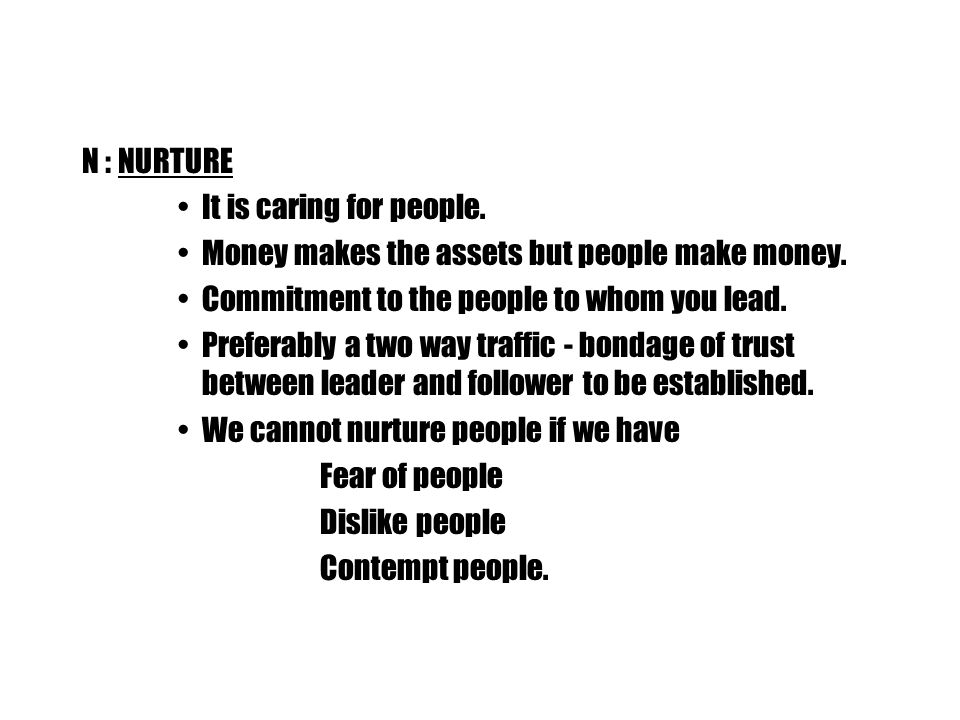 N :NURTURE It is caring for people. Money makes the assets but people make money.