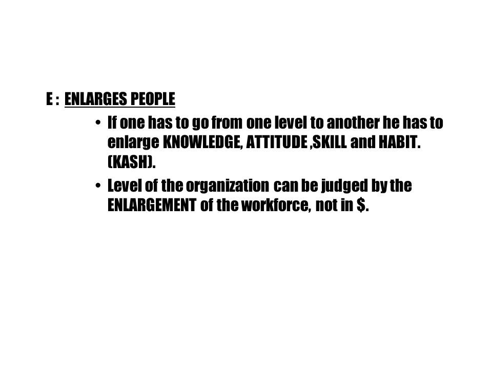 E : ENLARGES PEOPLE If one has to go from one level to another he has to enlarge KNOWLEDGE, ATTITUDE,SKILL and HABIT.