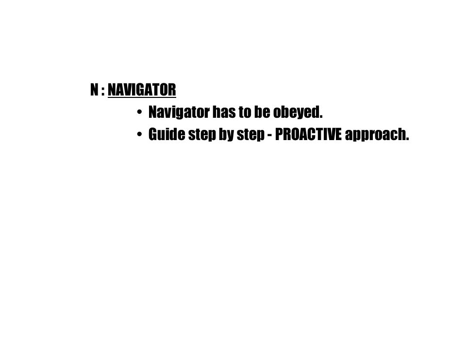N : NAVIGATOR Navigator has to be obeyed. Guide step by step - PROACTIVE approach.