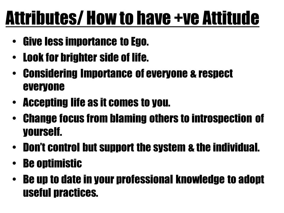 Attributes/ How to have +ve Attitude Give less importance to Ego.