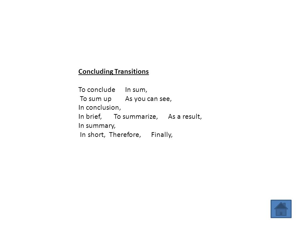 Concluding Transitions To conclude In sum, To sum up As you can see, In conclusion, In brief, To summarize, As a result, In summary, In short, Therefo