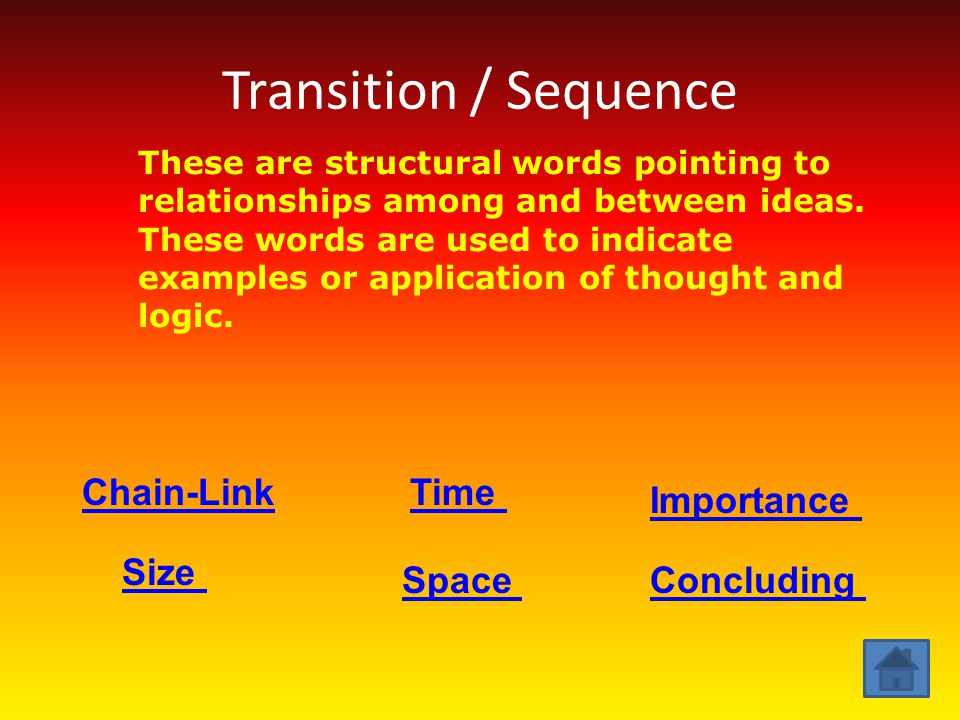 Transition / Sequence These are structural words pointing to relationships among and between ideas. These words are used to indicate examples or appli