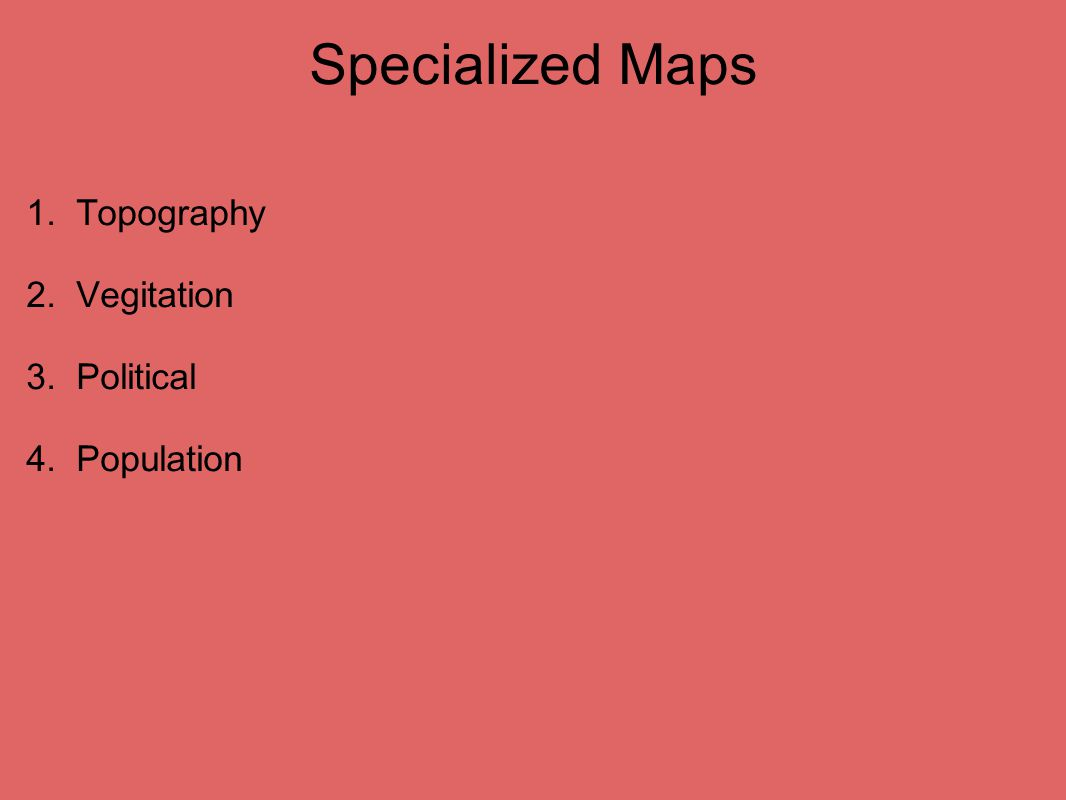 Specialized Maps 1. Topography 2. Vegitation 3. Political 4. Population