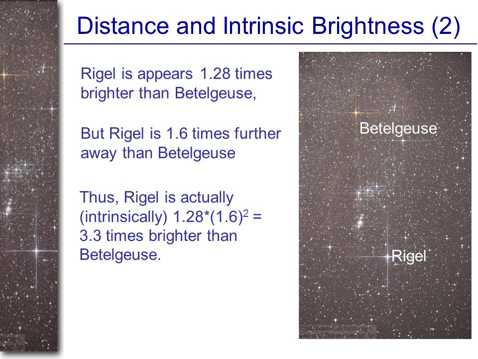 Distance and Intrinsic Brightness (2) Betelgeuse Rigel Rigel is appears 1.28 times brighter than Betelgeuse, Thus, Rigel is actually (intrinsically) 1