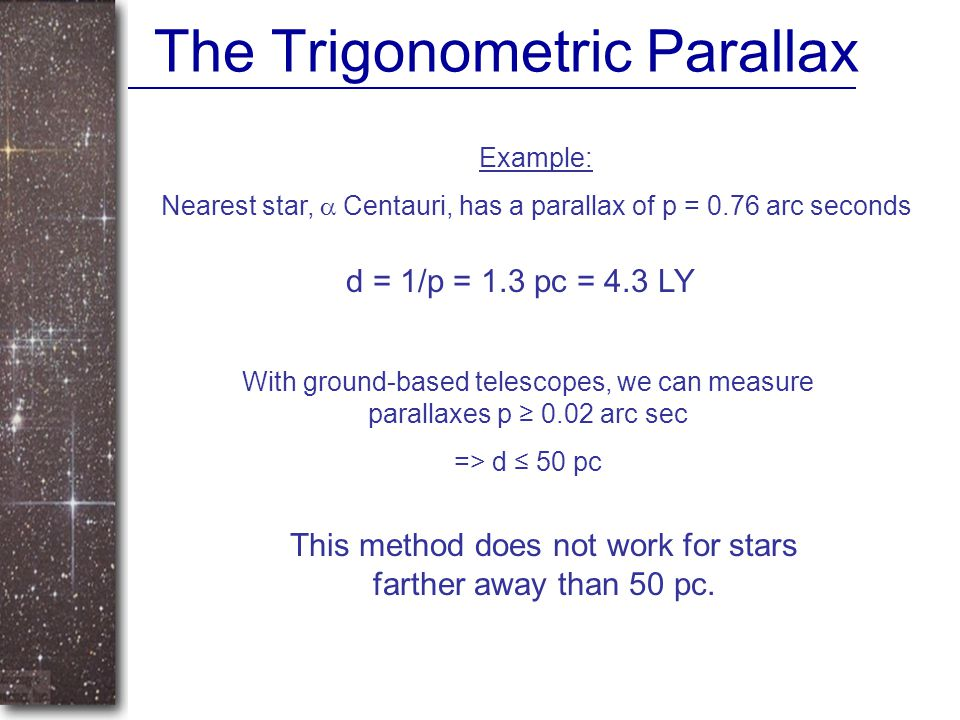 The Trigonometric Parallax Example: Nearest star,  Centauri, has a parallax of p = 0.76 arc seconds d = 1/p = 1.3 pc = 4.3 LY With ground-based teles