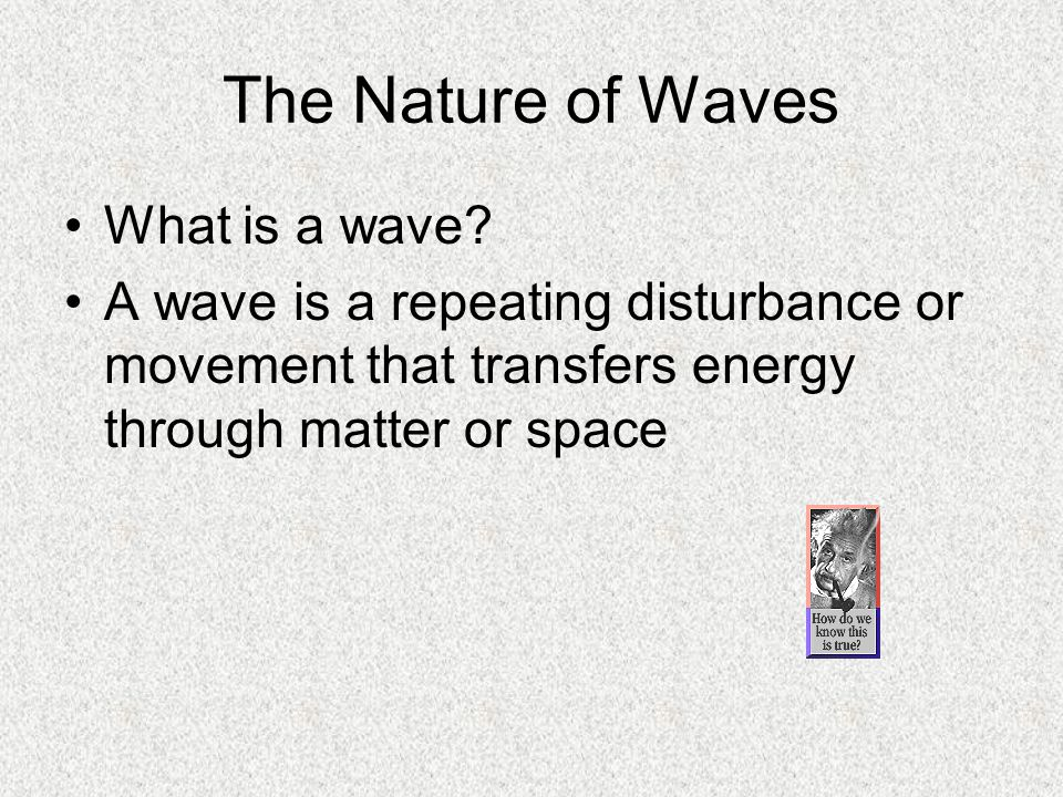 The Nature of Waves What is a wave? A wave is a repeating disturbance or movement that transfers energy through matter or space