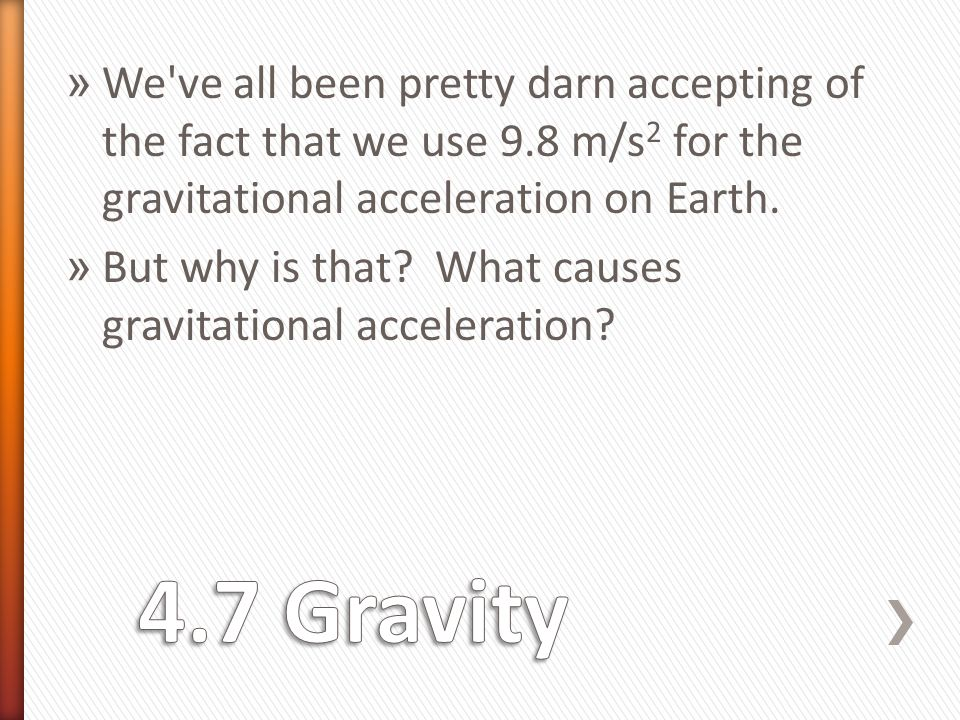 » We ve all been pretty darn accepting of the fact that we use 9.8 m/s 2 for the gravitational acceleration on Earth.