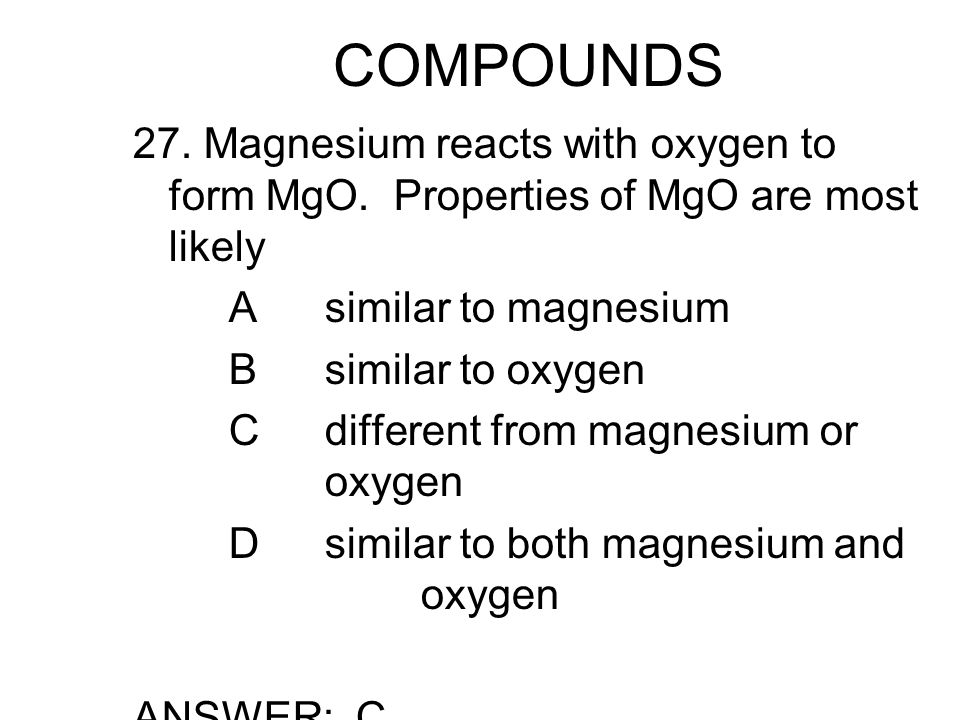 COMPOUNDS 27. Magnesium reacts with oxygen to form MgO.