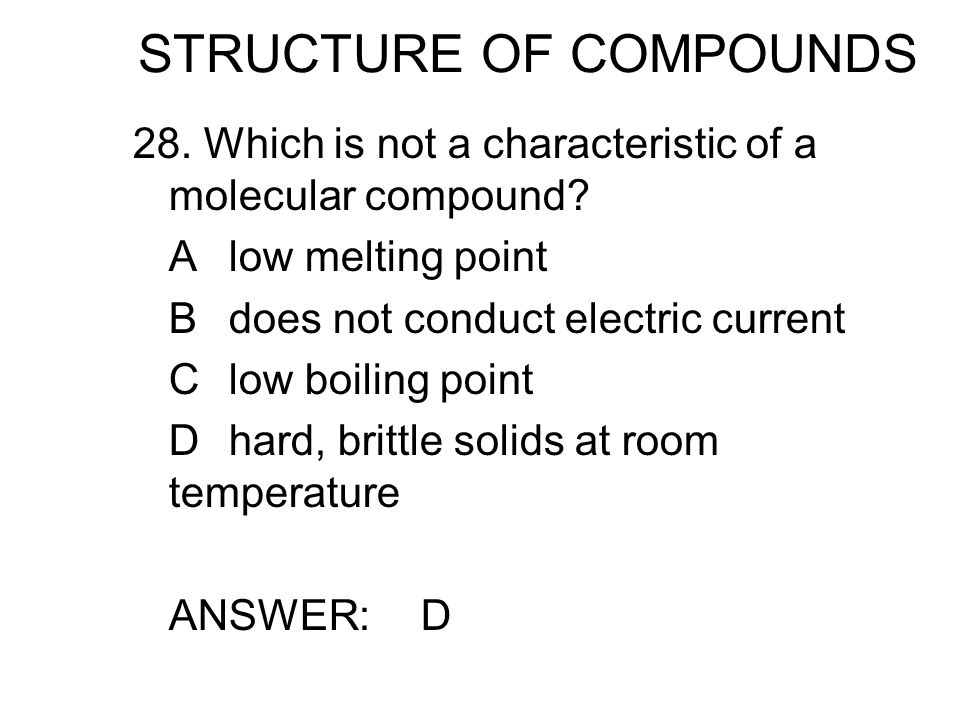 STRUCTURE OF COMPOUNDS 28. Which is not a characteristic of a molecular compound? Alow melting point Bdoes not conduct electric current Clow boiling p