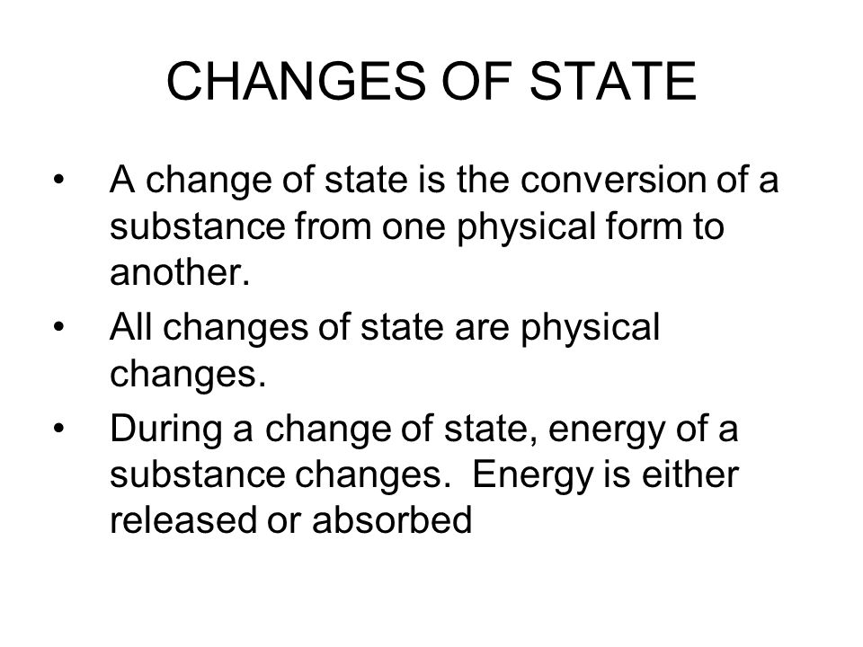 CHANGES OF STATE A change of state is the conversion of a substance from one physical form to another. All changes of state are physical changes. Duri