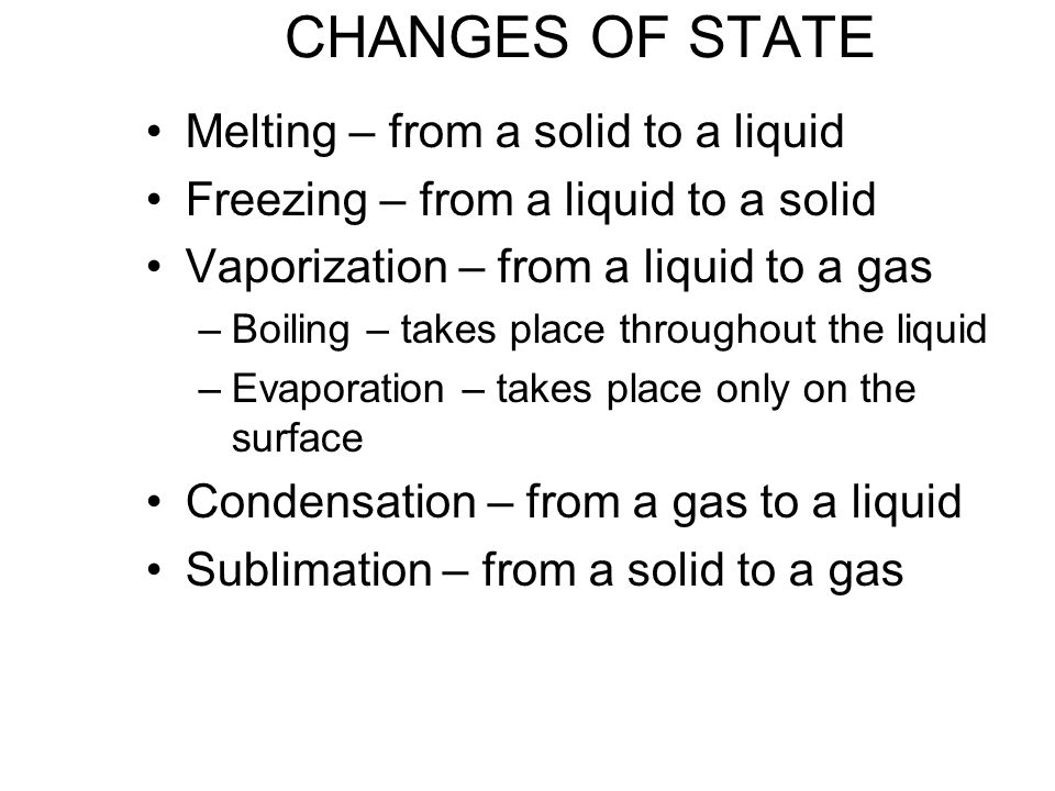 CHANGES OF STATE Melting – from a solid to a liquid Freezing – from a liquid to a solid Vaporization – from a liquid to a gas –Boiling – takes place throughout the liquid –Evaporation – takes place only on the surface Condensation – from a gas to a liquid Sublimation – from a solid to a gas