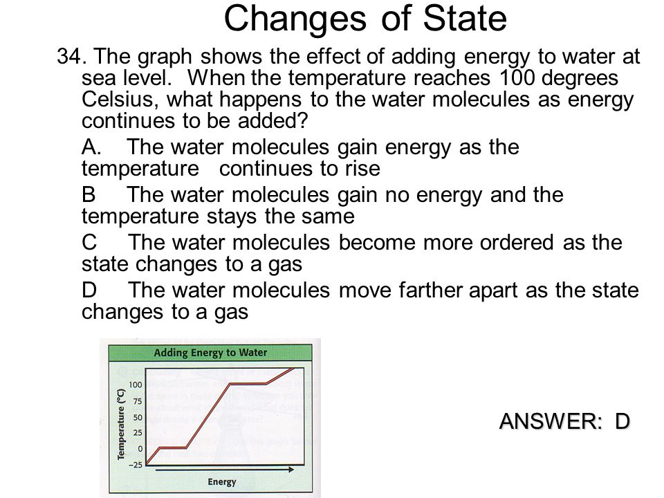 Changes of State 34. The graph shows the effect of adding energy to water at sea level. When the temperature reaches 100 degrees Celsius, what happens