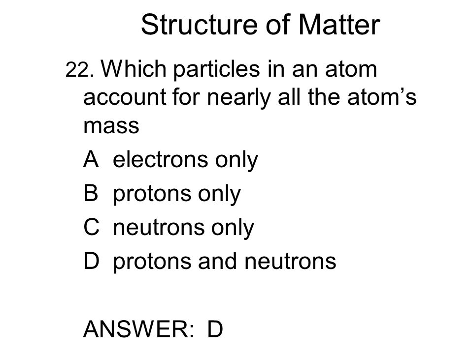 Structure of Matter 22. Which particles in an atom account for nearly all the atom's mass Aelectrons only Bprotons only Cneutrons only Dprotons and ne