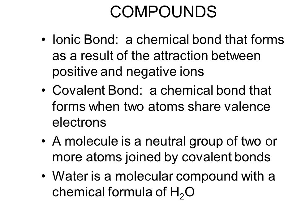 COMPOUNDS Ionic Bond: a chemical bond that forms as a result of the attraction between positive and negative ions Covalent Bond: a chemical bond that forms when two atoms share valence electrons A molecule is a neutral group of two or more atoms joined by covalent bonds Water is a molecular compound with a chemical formula of H 2 O
