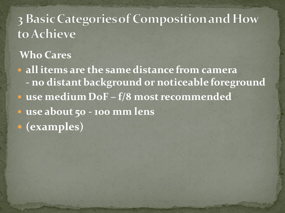 Who Cares all items are the same distance from camera - no distant background or noticeable foreground use medium DoF – f/8 most recommended use about 50 - 100 mm lens (examples)