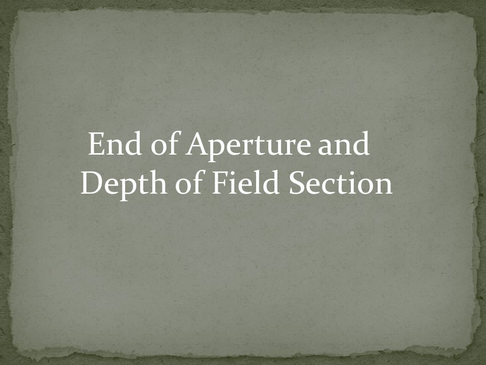 End of Aperture and Depth of Field Section