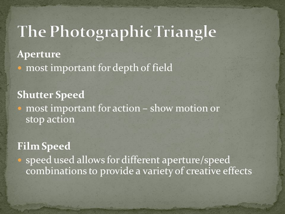 Aperture most important for depth of field Shutter Speed most important for action – show motion or stop action Film Speed speed used allows for different aperture/speed combinations to provide a variety of creative effects